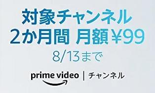 [2ヶ月間月額99円]アマゾンの専門動画見放題「Prime Videoチャンネル」8/13までキャンペーン価格に